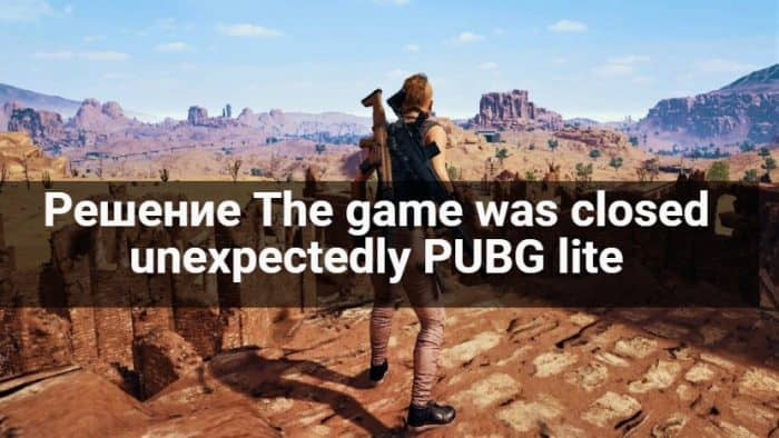 Как решить The game was closed unexpectedly PUBG lite